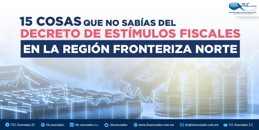 15 COSAS QUE NO SABIAS DEL DECRETO DE ESTIMULOS FISCALES EN LA REGION FRONTERIZA NORTE.