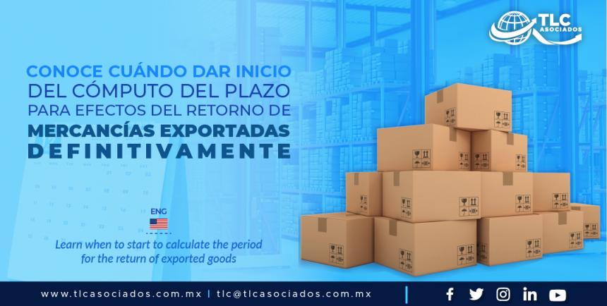 DCA2 – Conoce cuándo dar inicio del cómputo del plazo para efectos del retorno de mercancías exportadas definitivamente/ Learn when to start to calculate the period for the return of exported goods.