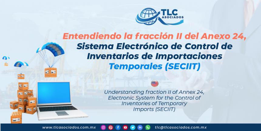 DC3 – Entendiendo la fracción II del Anexo 24, Sistema Electrónico de Control de Inventarios de Importaciones Temporales (SECIIT)/ Understanding fraction II of Annex 24, Electronic System for the Control of Inventories of Temporary Imports (SECIIT)