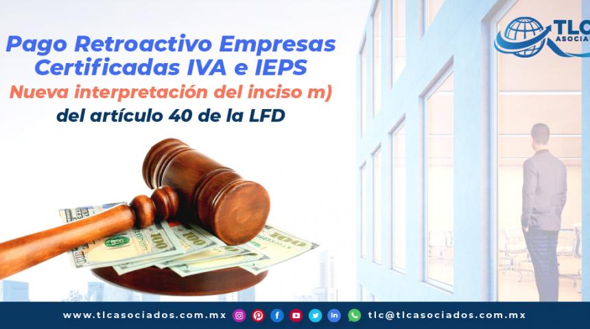 T133 – Pago Retroactivo Empresas Certificadas IVA e IEPS- Nueva interpretación del inciso m) del artículo 40 de la LFD