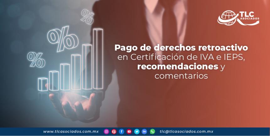 T134 – Pago de derechos retroactivo en Certificación de IVA e IEPS, recomendaciones y comentarios/ Retroactive Duty Payment on VAT and STPS Certification, Recommendations and Comments