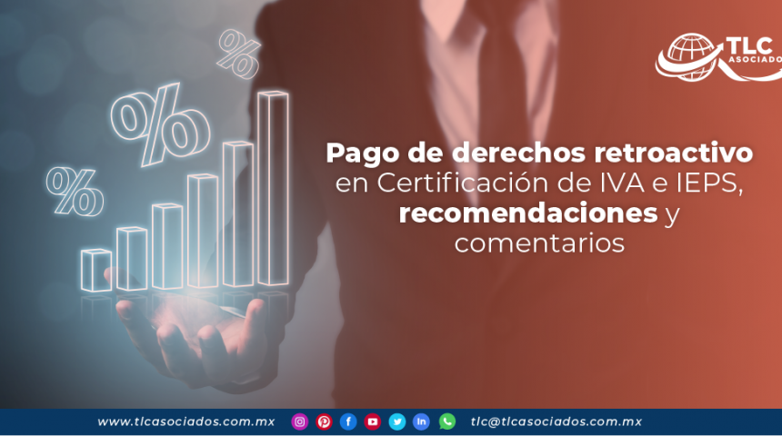 T134 – Pago de derechos retroactivo en Certificación de IVA e IEPS, recomendaciones y comentarios/ Retroactive Duty Payment on VAT and STPS Certification, Recommendations and Comments