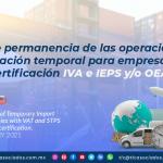 Plazo de permanencia de las operaciones de importación temporal para empresas con certificación IVA e IEPS y/o OEA/ Term of Permanence of Temporary Import Operations for Companies with VAT and STPS and/or AEO certification